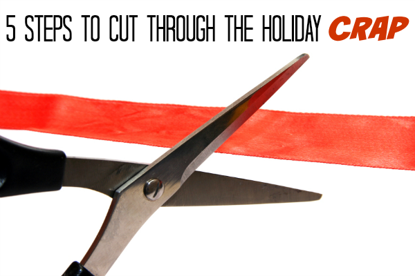 5 Steps To Cut Through the Holiday Crap