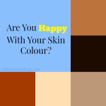 Are You Happy With Your Skin Colour?
