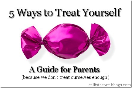 5 Ways to Treat Youself (A Guide for Parents) | Callista's Ramblings