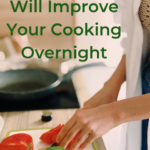 5 Things That Will Improve Your Cooking Overnight